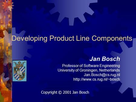 Developing Product Line Components Jan Bosch Professor of Software Engineering University of Groningen, Netherlands