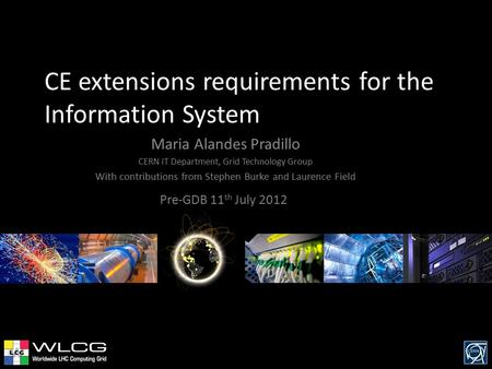 CE extensions requirements for the Information System Pre-GDB 11 th July 2012 Maria Alandes Pradillo CERN IT Department, Grid Technology Group With contributions.