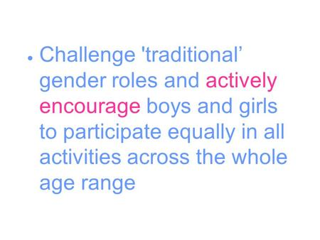  Challenge 'traditional' gender roles and actively encourage boys and girls to participate equally in all activities across the whole age range.