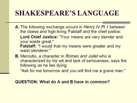 SHAKESPEARE'S LANGUAGE A. The following exchange occurs in Henry IV Pt.1 between the obese and high-living Falstaff and the chief justice: Lord Chief Justice: