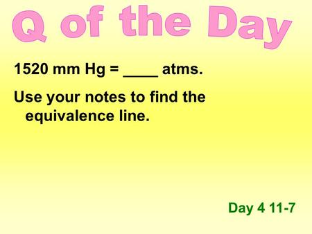 1520 mm Hg = ____ atms. Use your notes to find the equivalence line. Day 4 11-7.
