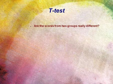 T-test ● Are the scores from two groups really different?