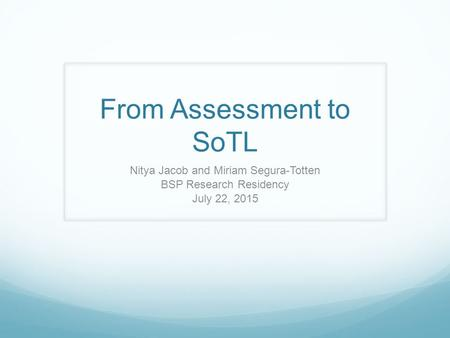 From Assessment to SoTL Nitya Jacob and Miriam Segura-Totten BSP Research Residency July 22, 2015.