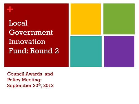 + Local Government Innovation Fund: Round 2 Council Awards and Policy Meeting: September 20 th, 2012.