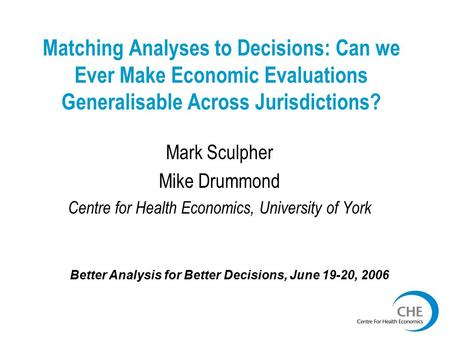 Matching Analyses to Decisions: Can we Ever Make Economic Evaluations Generalisable Across Jurisdictions? Mark Sculpher Mike Drummond Centre for Health.