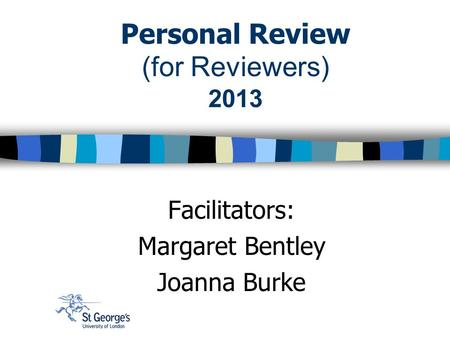 Personal Review (for Reviewers) 2013 Facilitators: Margaret Bentley Joanna Burke.