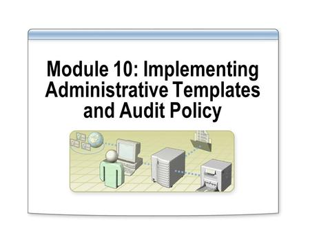 Module 10: Implementing Administrative Templates and Audit Policy.