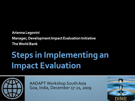 AADAPT Workshop South Asia Goa, India, December 17-21, 2009 Arianna Legovini Manager, Development Impact Evaluation Initiative The World Bank.