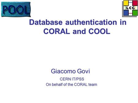 Database authentication in CORAL and COOL Database authentication in CORAL and COOL Giacomo Govi Giacomo Govi CERN IT/PSS CERN IT/PSS On behalf of the.
