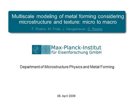 Multiscale modeling of metal forming considering microstructure and texture: micro to macro F. Roters, M. Friák, J. Neugebauer, D. Raabe Department of.