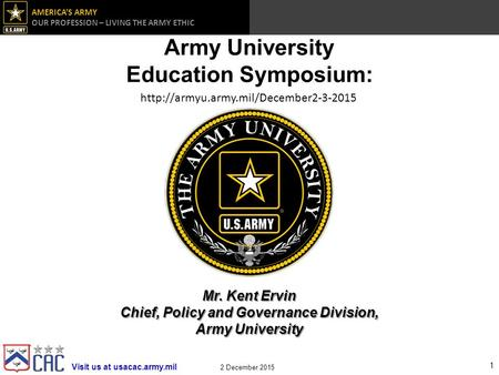 Visit us at usacac.army.mil AMERICA'S ARMY OUR PROFESSION – LIVING THE ARMY ETHIC 2 December 2015 Army University Education Symposium:
