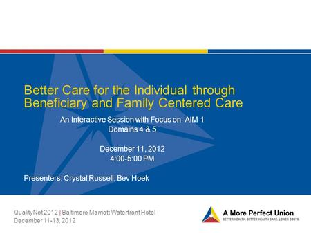 Better Care for the Individual through Beneficiary and Family Centered Care An Interactive Session with Focus on AIM 1 Domains 4 & 5 December 11, 2012.