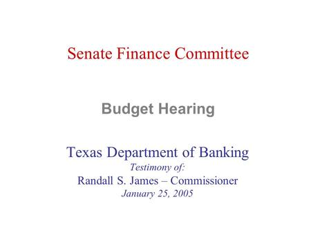 Senate Finance Committee Budget Hearing Texas Department of Banking Testimony of: Randall S. James – Commissioner January 25, 2005.