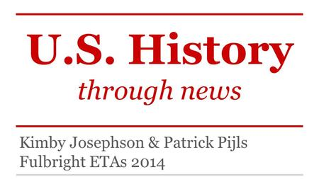 U.S. History through news Kimby Josephson & Patrick Pijls Fulbright ETAs 2014.