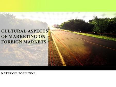 CULTURAL ASPECTS OF MARKETING ON FOREIGN MARKETS KATERYNA POLIANSKA.
