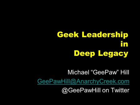 "Geek Leadership in Deep Legacy Michael ""GeePaw"" on Twitter."