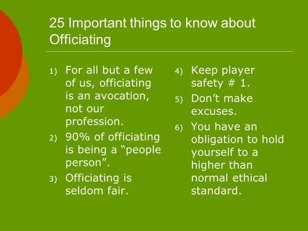25 Important things to know about Officiating 1) For all but a few of us, officiating is an avocation, not our profession. 2) 90% of officiating is being.