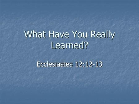 What Have You Really Learned? Ecclesiastes 12:12-13.