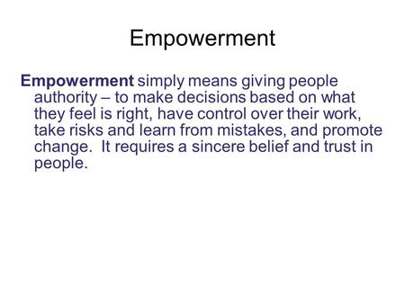Empowerment Empowerment simply means giving people authority – to make decisions based on what they feel is right, have control over their work, take risks.