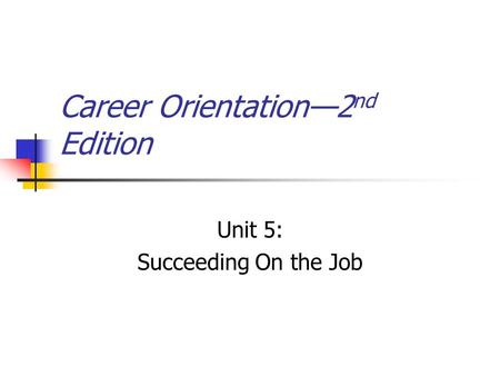 Career Orientation—2 nd Edition Unit 5: Succeeding On the Job.