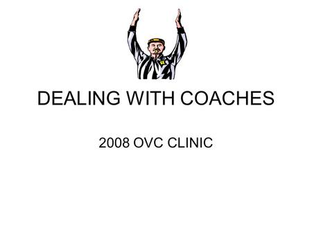 DEALING WITH COACHES 2008 OVC CLINIC. PROFESSIONALISM AND COMMUNICATION.