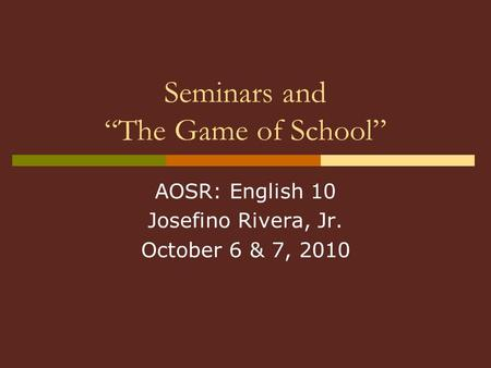 "Seminars and ""The Game of School"" AOSR: English 10 Josefino Rivera, Jr. October 6 & 7, 2010."