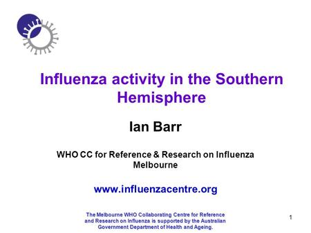 1 Influenza activity in the Southern Hemisphere Ian Barr WHO CC for Reference & Research on Influenza Melbourne www.influenzacentre.org The Melbourne WHO.