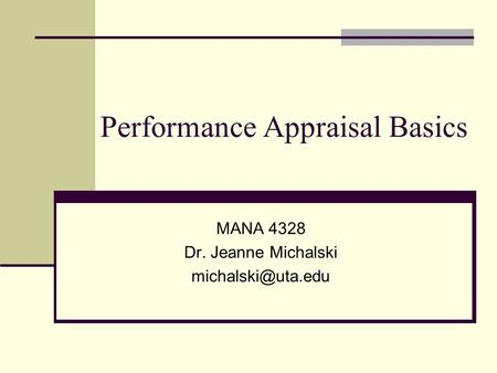 Performance Appraisal Basics MANA 4328 Dr. Jeanne Michalski