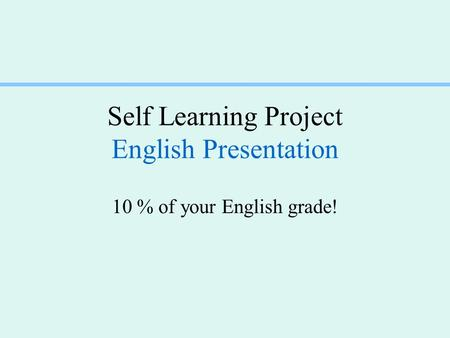 Self Learning Project English Presentation 10 % of your English grade!