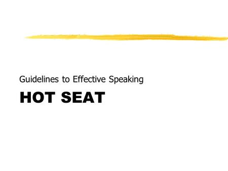 HOT SEAT Guidelines to Effective Speaking. PURPOSE To help students develop the knowledge, skills and confidence to speak in public.