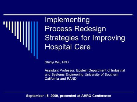 Implementing Process Redesign Strategies for Improving Hospital Care Shinyi Wu, PhD Assistant Professor, Epstein Department of Industrial and Systems Engineering.