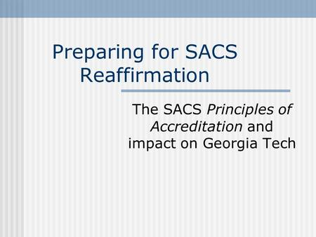 Preparing for SACS Reaffirmation The SACS Principles of Accreditation and impact on Georgia Tech.
