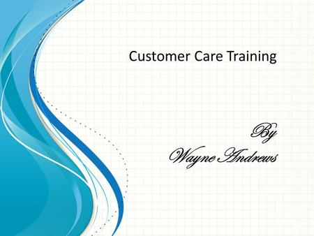 By Wayne Andrews Customer Care Training. Getting to know your customers 1:So the first thing to know that you got to be friendly? 2: Make sure that your.