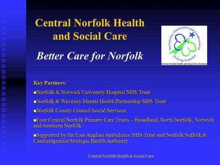 Central Norfolk Health & Social Care Central Norfolk Health and Social Care Better Care for Norfolk Key Partners: Norfolk & Norwich University Hospital.