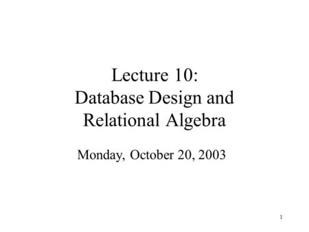 1 Lecture 10: Database Design and Relational Algebra Monday, October 20, 2003.
