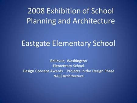 Eastgate Elementary School Bellevue, Washington Elementary School Design Concept Awards – Projects in the Design Phase NAC|Architecture 2008 Exhibition.