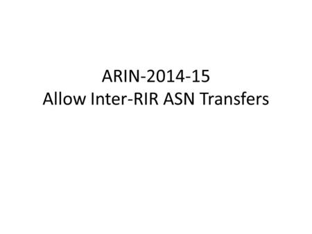 ARIN-2014-15 Allow Inter-RIR ASN Transfers. Problem Statement We already allow transfer of ASNs within the ARIN region. Recently APNIC implemented a policy.
