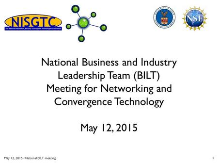 May 12, 2015 National BILT meeting1 National Business and Industry Leadership Team (BILT) Meeting for Networking and Convergence Technology May 12, 2015.