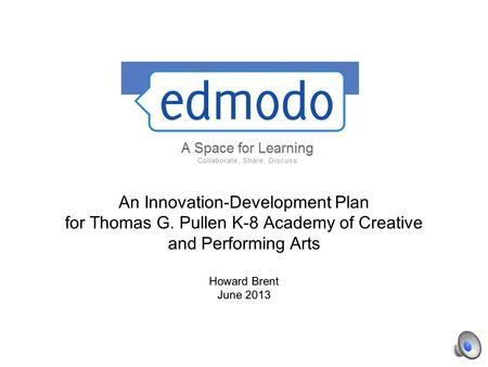 An Innovation-Development Plan for Thomas G. Pullen K-8 Academy of Creative and Performing Arts Howard Brent June 2013.