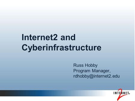 Internet2 and Cyberinfrastructure Russ Hobby Program Manager,