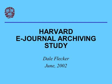 HARVARD E-JOURNAL ARCHIVING STUDY Dale Flecker June, 2002.
