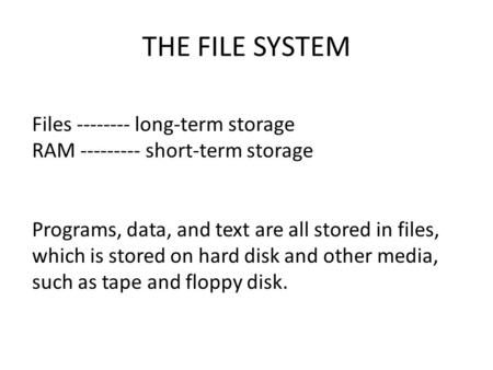 THE FILE SYSTEM Files -------- long-term storage RAM --------- short-term storage Programs, data, and text are all stored in files, which is stored on.