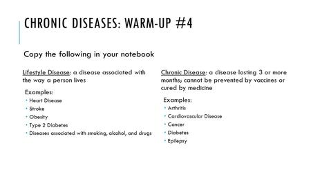 CHRONIC DISEASES: WARM-UP #4 Lifestyle Disease: a disease associated with the way a person lives Examples:  Heart Disease  Stroke  Obesity  Type 2.