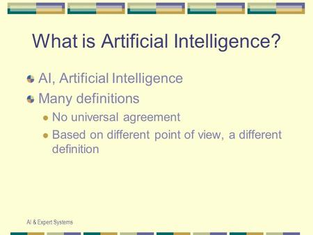 AI & Expert Systems What is Artificial Intelligence? AI, Artificial Intelligence Many definitions No universal agreement Based on different point of view,
