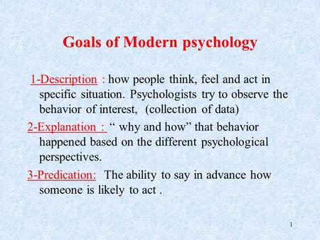 Goals of Modern psychology 1-Description: how people think, feel and act in specific situation. Psychologists try to observe the behavior of interest,