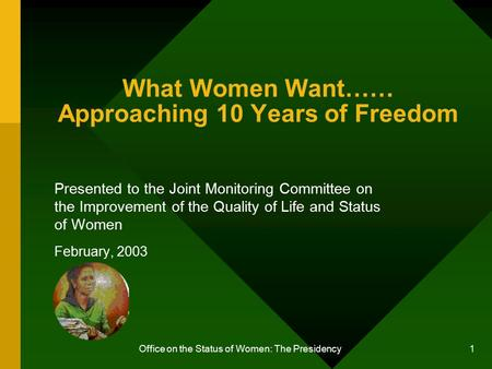 Office on the Status of Women: The Presidency 1 What Women Want…… Approaching 10 Years of Freedom Presented to the Joint Monitoring Committee on the Improvement.
