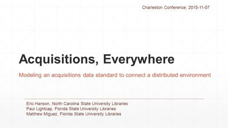 Acquisitions, Everywhere Modeling an acquisitions data standard to connect a distributed environment Eric Hanson, North Carolina State University Libraries.