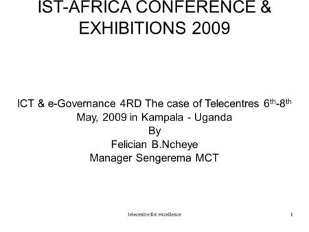 Telecentre for excellence1 IST-AFRICA CONFERENCE & EXHIBITIONS 2009 ICT & e-Governance 4RD The case of Telecentres 6 th -8 th May, 2009 in Kampala - Uganda.