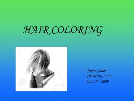 HAIR COLORING Chyna Jones Chemistry-7 th hr. June 3 rd, 2009.