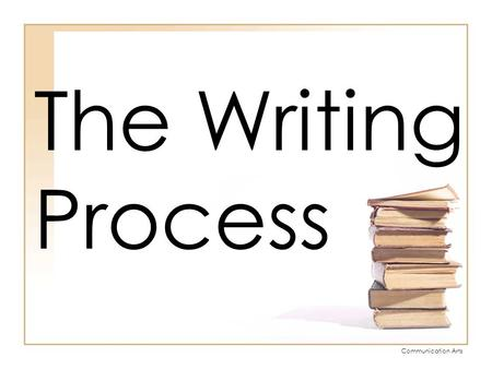 Communication Arts The Writing Process. Communication Arts Five Stages of the Writing Process Prewriting Drafting Revising Editing Publishing.